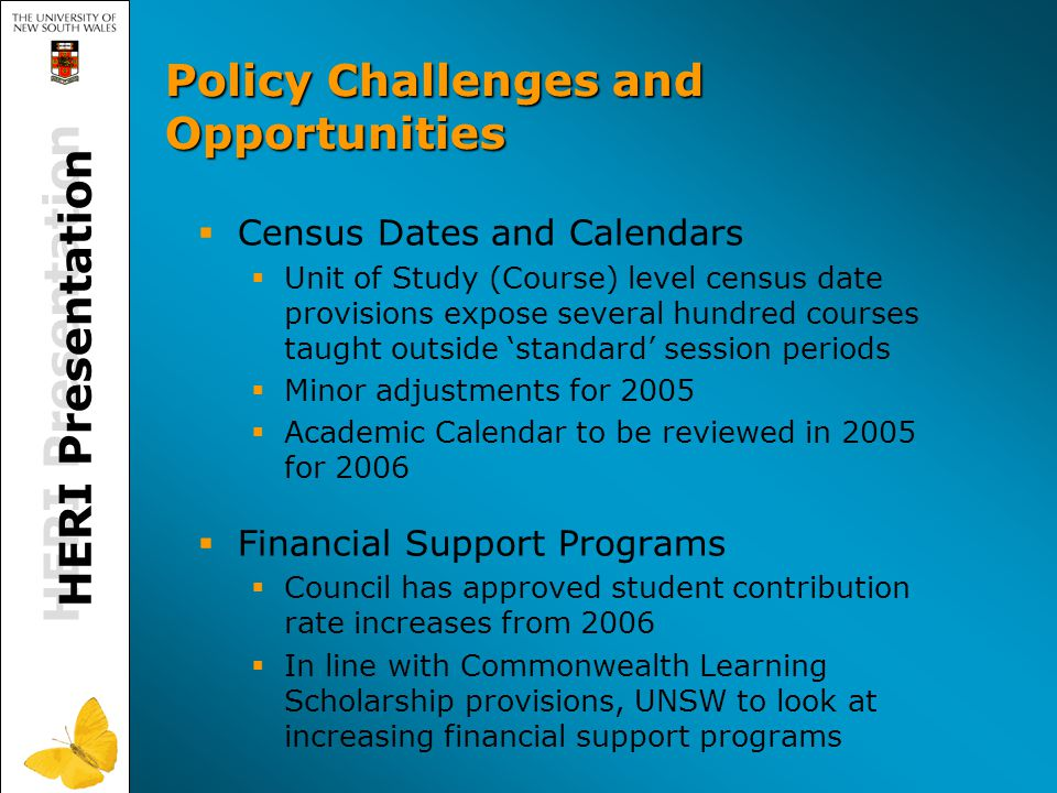 Policy Challenges and Opportunities  Census Dates and Calendars  Unit of Study (Course) level census date provisions expose several hundred courses taught outside 'standard' session periods  Minor adjustments for 2005  Academic Calendar to be reviewed in 2005 for 2006  Financial Support Programs  Council has approved student contribution rate increases from 2006  In line with Commonwealth Learning Scholarship provisions, UNSW to look at increasing financial support programs HERI Presentation