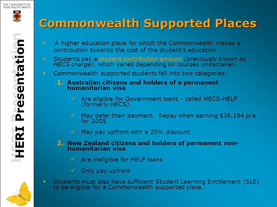 Commonwealth Supported Places   A higher education place for which the Commonwealth makes a contribution towards the cost of the student s education   Students pay a student contribution amount (previously known as HECS charge), which varies depending on courses undertaken.