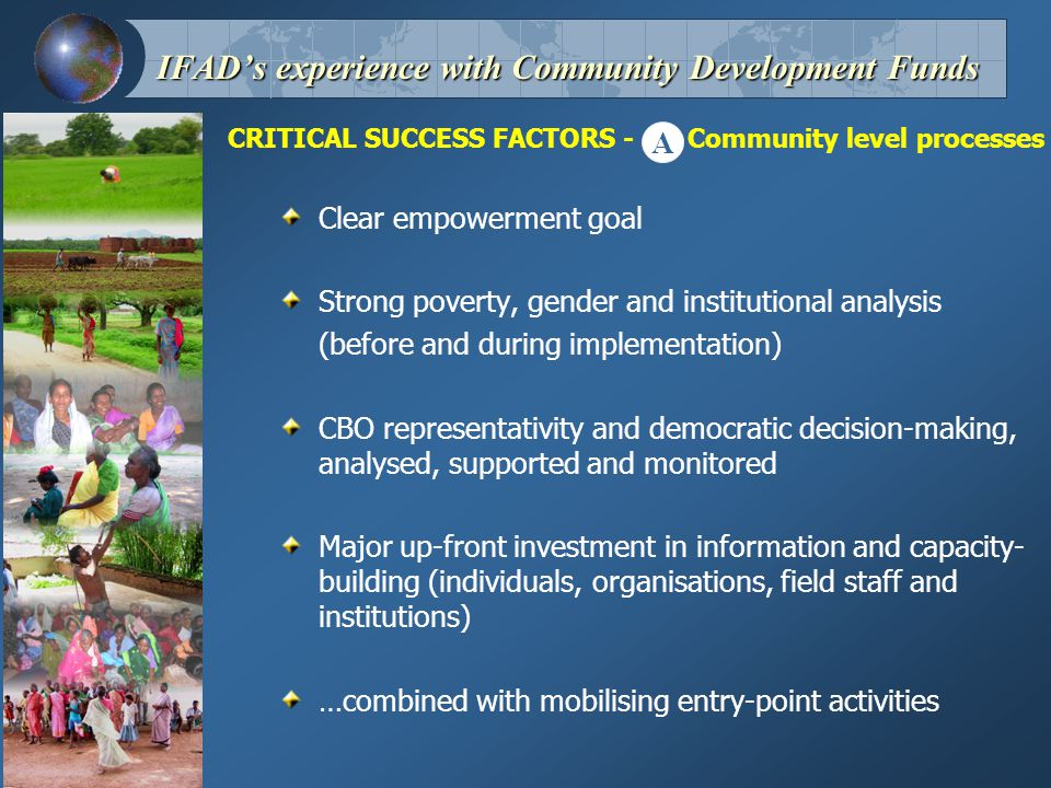 CRITICAL SUCCESS FACTORS - Community level processes IFAD's experience with Community Development Funds A Clear empowerment goal Strong poverty, gender and institutional analysis (before and during implementation) CBO representativity and democratic decision-making, analysed, supported and monitored Major up-front investment in information and capacity- building (individuals, organisations, field staff and institutions) …combined with mobilising entry-point activities
