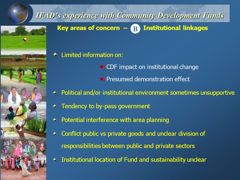 Key areas of concern – Institutional linkages IFAD's experience with Community Development Funds Limited information on: CDF impact on institutional change Presumed demonstration effect Political and/or institutional environment sometimes unsupportive Tendency to by-pass government Potential interference with area planning Conflict public vs private goods and unclear division of responsibilities between public and private sectors Institutional location of Fund and sustainability unclear B