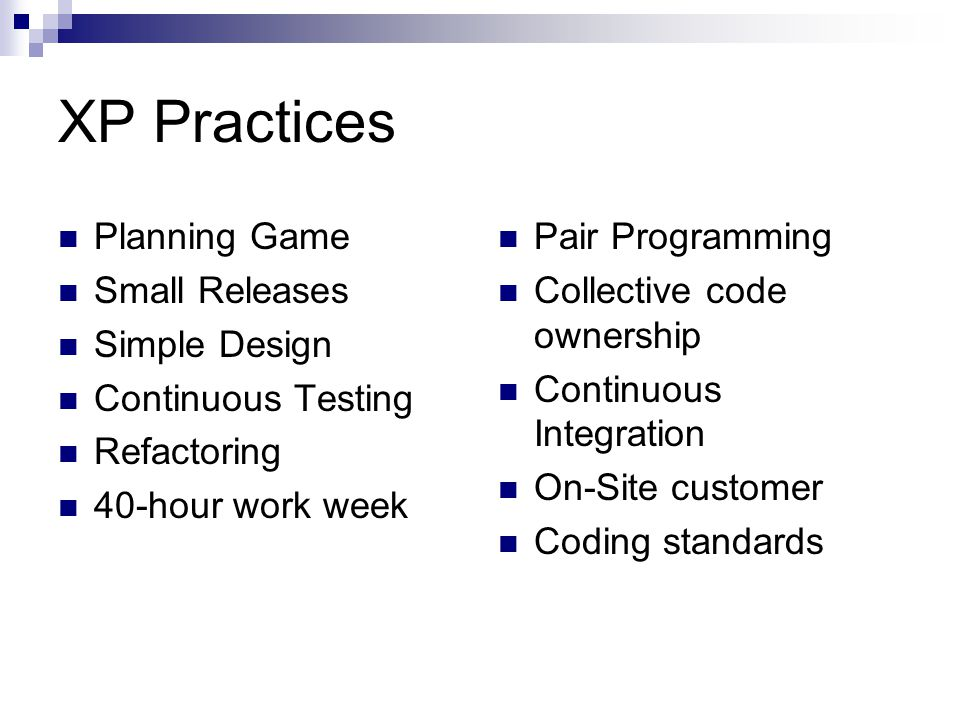 XP Practices Planning Game Small Releases Simple Design Continuous Testing Refactoring 40-hour work week Pair Programming Collective code ownership Continuous Integration On-Site customer Coding standards