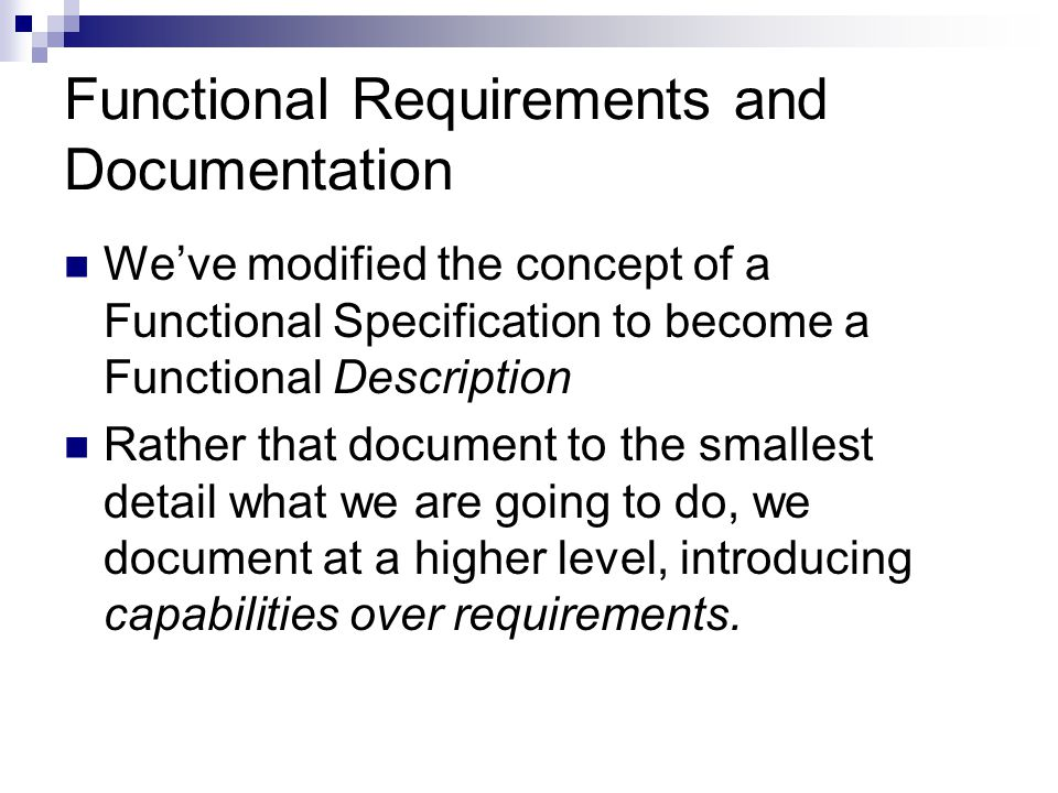 Functional Requirements and Documentation We've modified the concept of a Functional Specification to become a Functional Description Rather that document to the smallest detail what we are going to do, we document at a higher level, introducing capabilities over requirements.