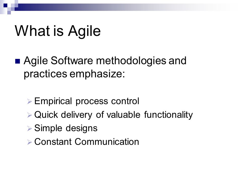 What is Agile Agile Software methodologies and practices emphasize:  Empirical process control  Quick delivery of valuable functionality  Simple designs  Constant Communication