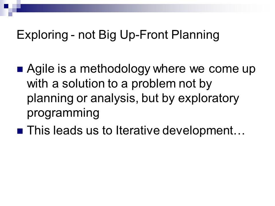 Exploring - not Big Up-Front Planning Agile is a methodology where we come up with a solution to a problem not by planning or analysis, but by exploratory programming This leads us to Iterative development…