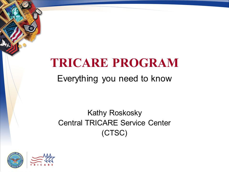 TRICARE PROGRAM Everything you need to know Kathy Roskosky Central TRICARE Service Center (CTSC)
