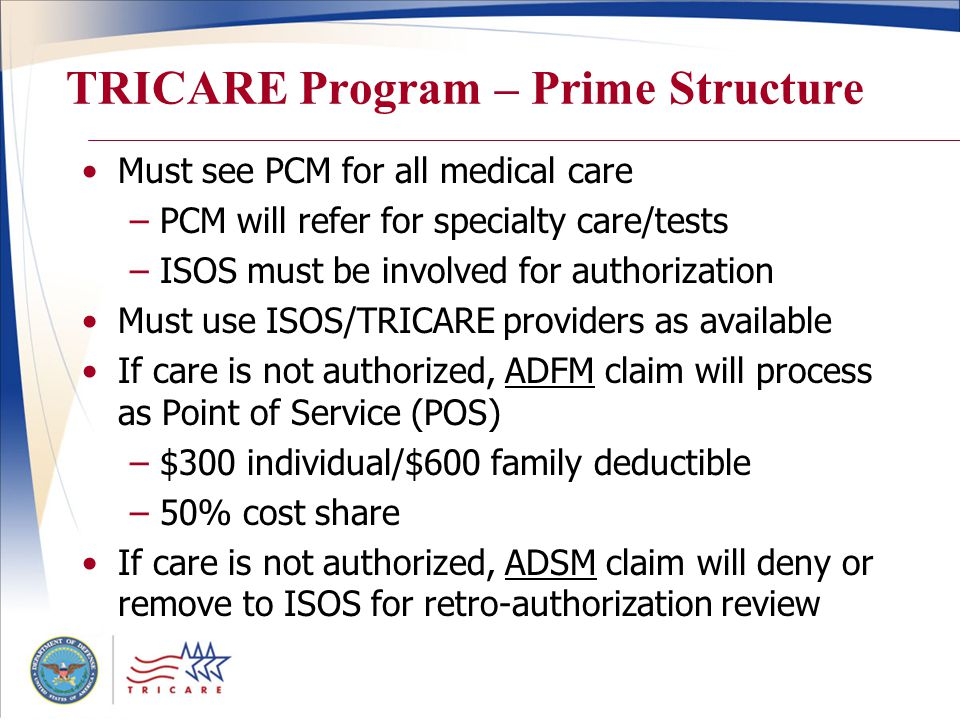 TRICARE Program – Prime Structure Must see PCM for all medical care –PCM will refer for specialty care/tests –ISOS must be involved for authorization