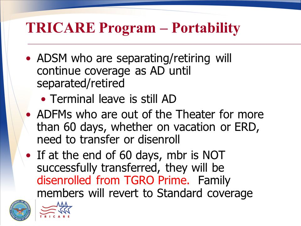 TRICARE Program – Portability ADSM who are separating/retiring will continue coverage as AD until separated/retired Terminal leave is still AD ADFMs who are out of the Theater for more than 60 days, whether on vacation or ERD, need to transfer or disenroll If at the end of 60 days, mbr is NOT successfully transferred, they will be disenrolled from TGRO Prime.