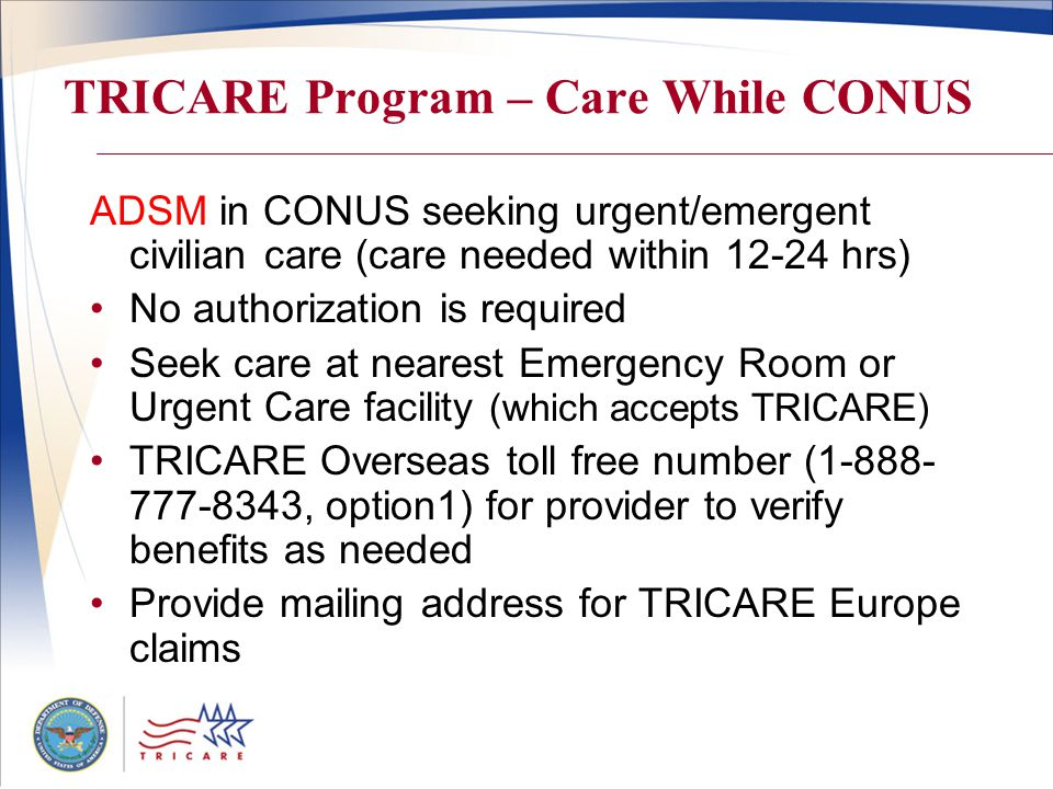 TRICARE Program – Care While CONUS ADSM in CONUS seeking urgent/emergent civilian care (care needed within 12-24 hrs) No authorization is required Seek care at nearest Emergency Room or Urgent Care facility (which accepts TRICARE) TRICARE Overseas toll free number (1-888- 777-8343, option1) for provider to verify benefits as needed Provide mailing address for TRICARE Europe claims