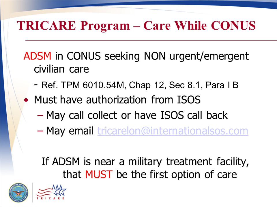 TRICARE Program – Care While CONUS ADSM in CONUS seeking NON urgent/emergent civilian care - Ref. TPM 6010.54M, Chap 12, Sec 8.1, Para I B Must have a