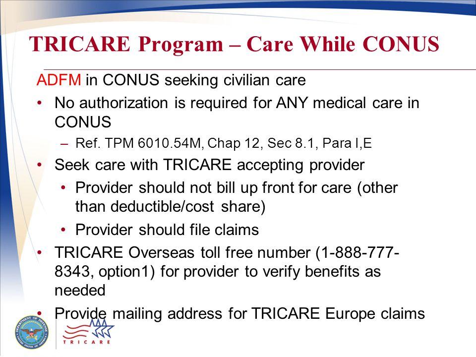 TRICARE Program – Care While CONUS ADFM in CONUS seeking civilian care No authorization is required for ANY medical care in CONUS –Ref. TPM 6010.54M,