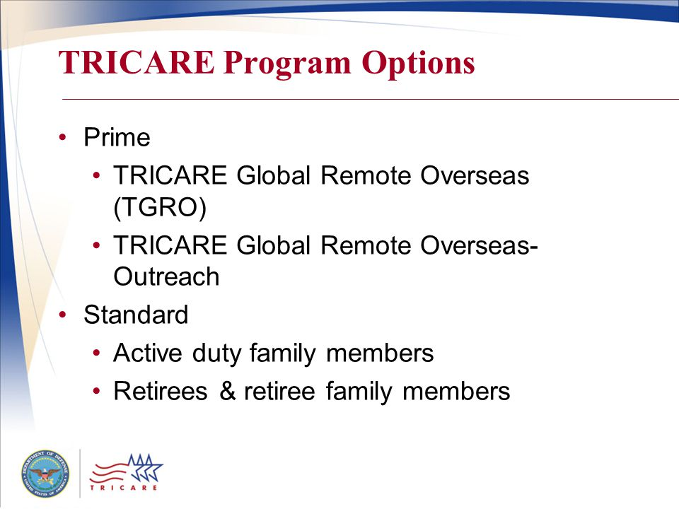 TRICARE Program Options Prime TRICARE Global Remote Overseas (TGRO) TRICARE Global Remote Overseas- Outreach Standard Active duty family members Retirees & retiree family members