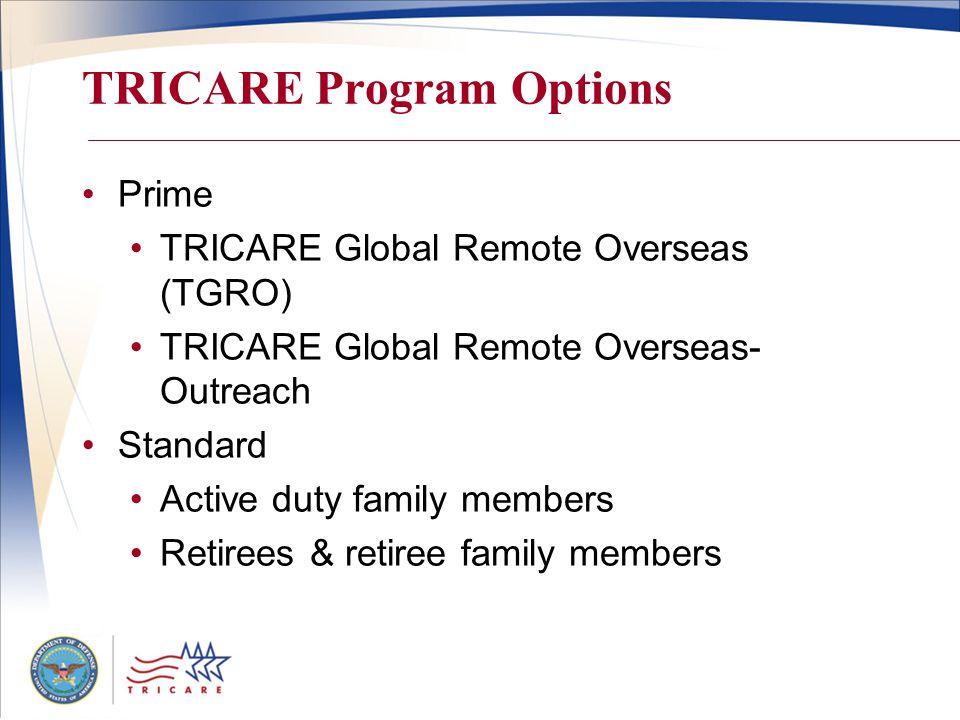 TRICARE Program Options Prime TRICARE Global Remote Overseas (TGRO) TRICARE Global Remote Overseas- Outreach Standard Active duty family members Retir