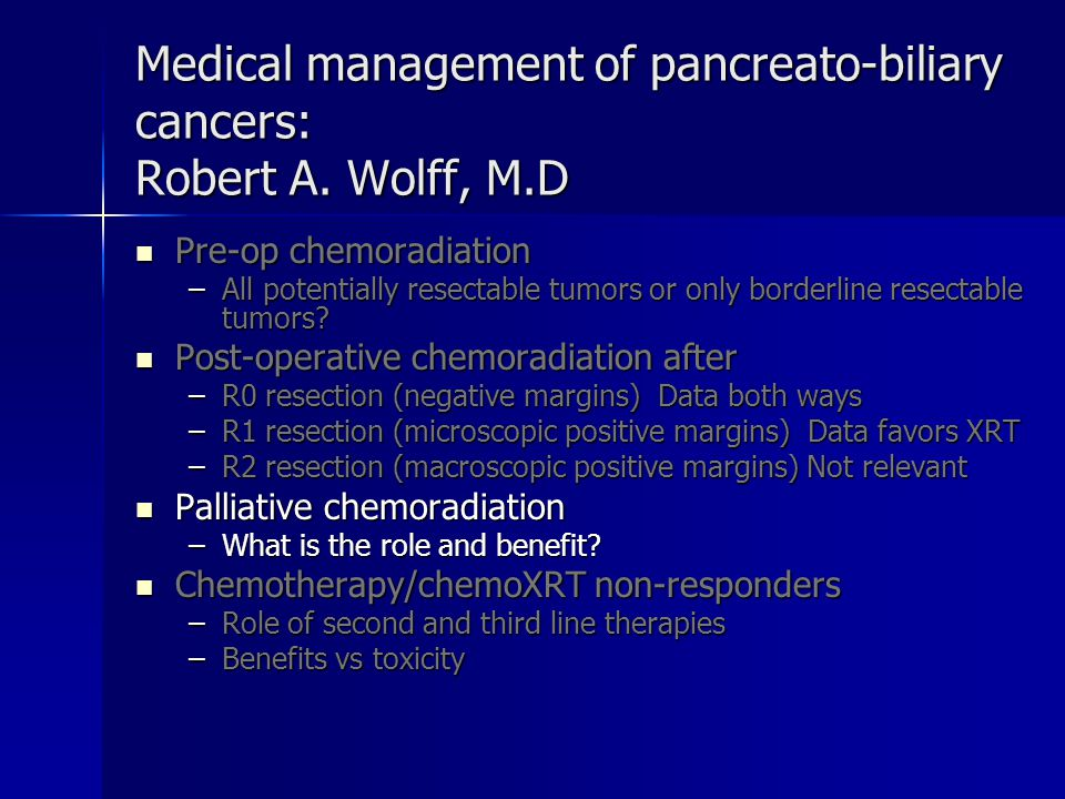 Medical management of pancreato-biliary cancers: Robert A. Wolff, M.D Pre-op chemoradiation Pre-op chemoradiation –All potentially resectable tumors o