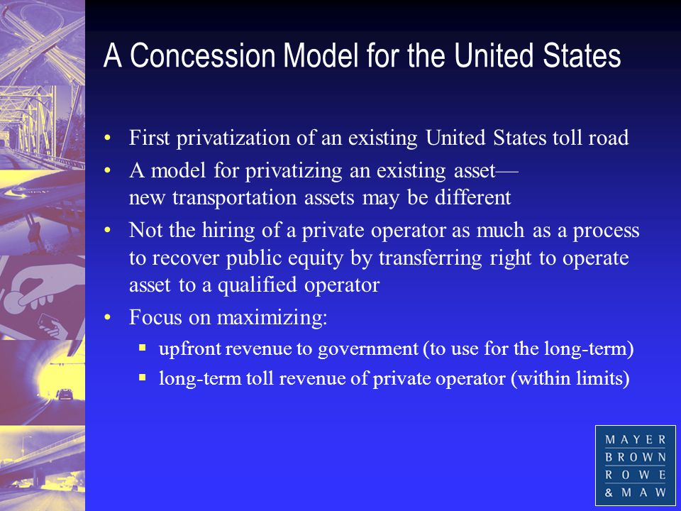 A Concession Model for the United States First privatization of an existing United States toll road A model for privatizing an existing asset— new transportation assets may be different Not the hiring of a private operator as much as a process to recover public equity by transferring right to operate asset to a qualified operator Focus on maximizing:  upfront revenue to government (to use for the long-term)  long-term toll revenue of private operator (within limits)