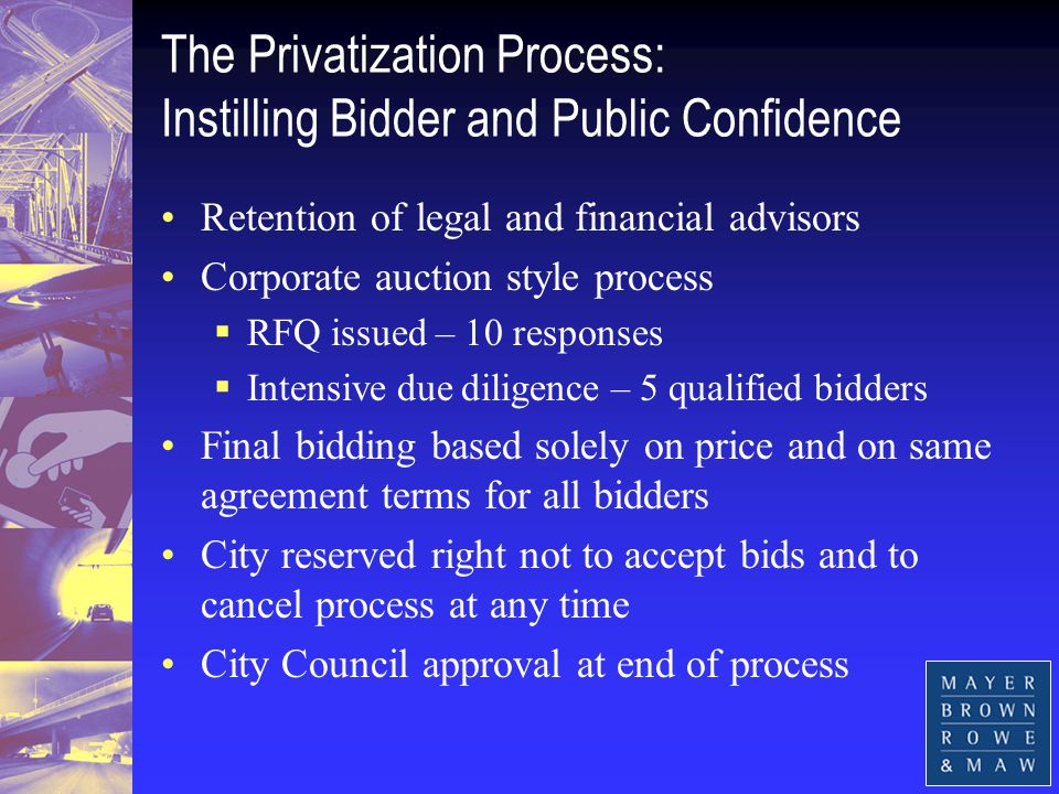 The Privatization Process: Instilling Bidder and Public Confidence Retention of legal and financial advisors Corporate auction style process  RFQ issued – 10 responses  Intensive due diligence – 5 qualified bidders Final bidding based solely on price and on same agreement terms for all bidders City reserved right not to accept bids and to cancel process at any time City Council approval at end of process