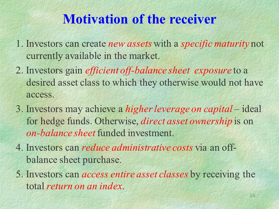 16 1. Investors can create new assets with a specific maturity not currently available in the market. 2. Investors gain efficient off-balance sheet ex