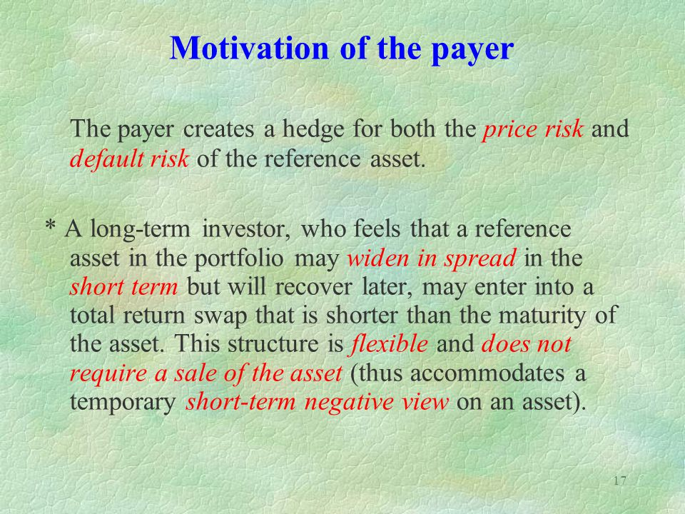 17 The payer creates a hedge for both the price risk and default risk of the reference asset. * A long-term investor, who feels that a reference asset