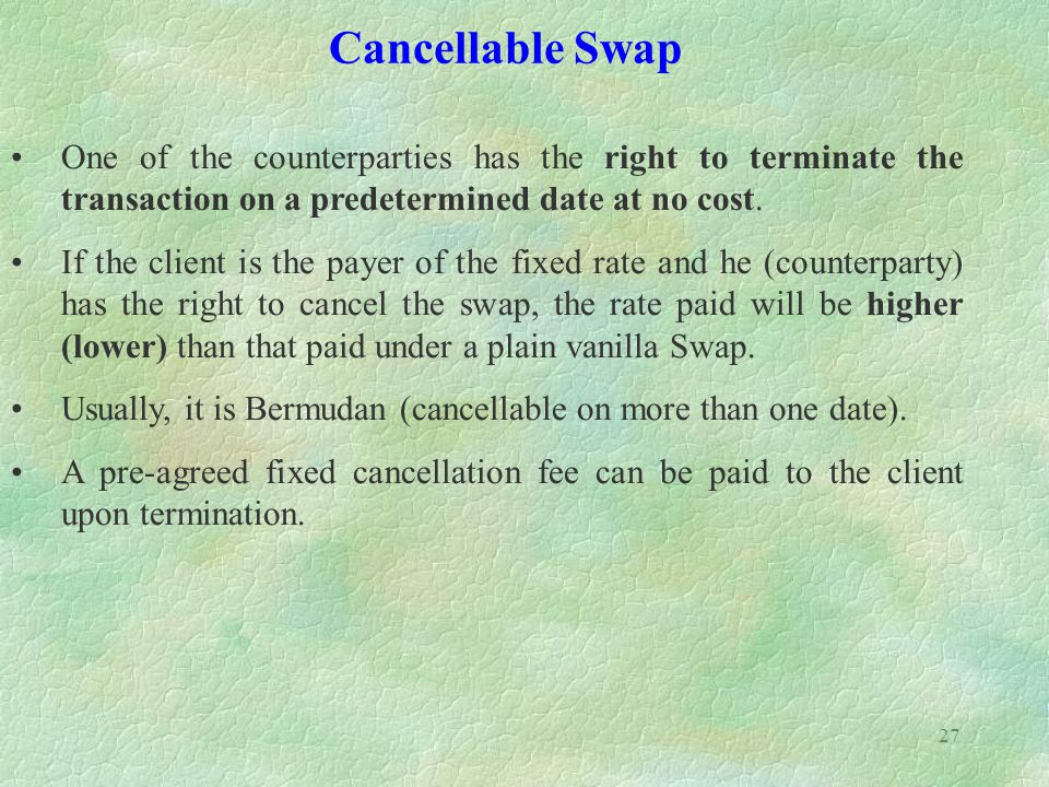 27 Cancellable Swap One of the counterparties has the right to terminate the transaction on a predetermined date at no cost. If the client is the paye