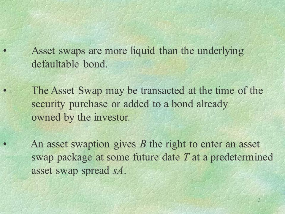 3 Asset swaps are more liquid than the underlying defaultable bond. The Asset Swap may be transacted at the time of the security purchase or added to