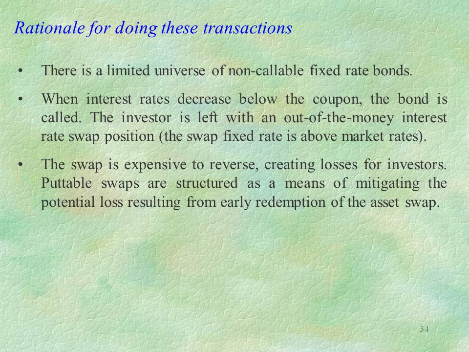 34 Rationale for doing these transactions There is a limited universe of non-callable fixed rate bonds. When interest rates decrease below the coupon,