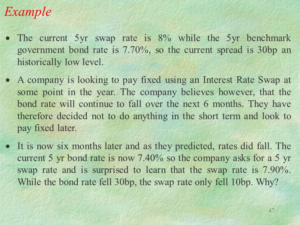 47 Example  The current 5yr swap rate is 8% while the 5yr benchmark government bond rate is 7.70%, so the current spread is 30bp an historically low