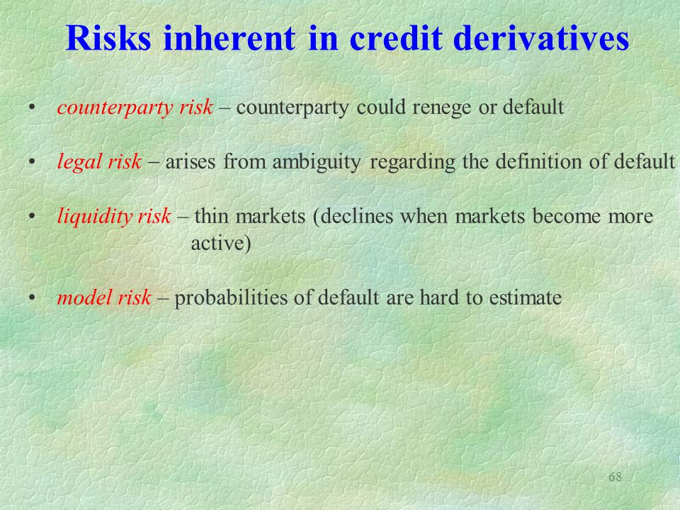68 Risks inherent in credit derivatives counterparty risk – counterparty could renege or default legal risk  arises from ambiguity regarding the defi