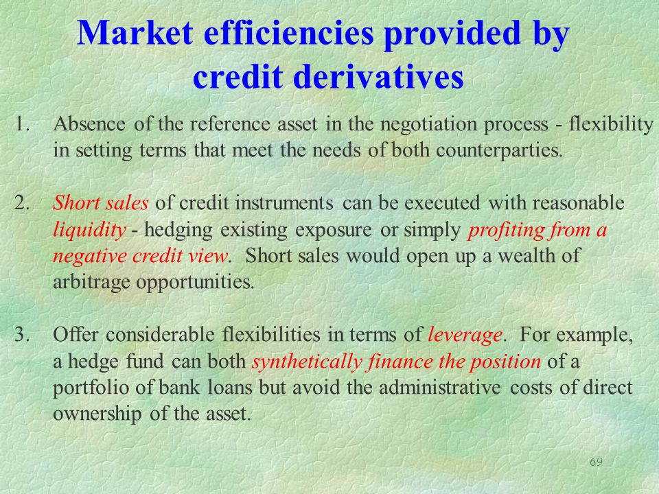 69 Market efficiencies provided by credit derivatives 1. 2. 3. Absence of the reference asset in the negotiation process - flexibility in setting term