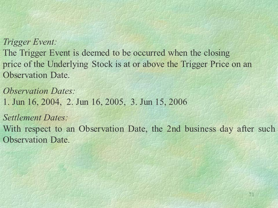 71 Trigger Event: The Trigger Event is deemed to be occurred when the closing price of the Underlying Stock is at or above the Trigger Price on an Obs