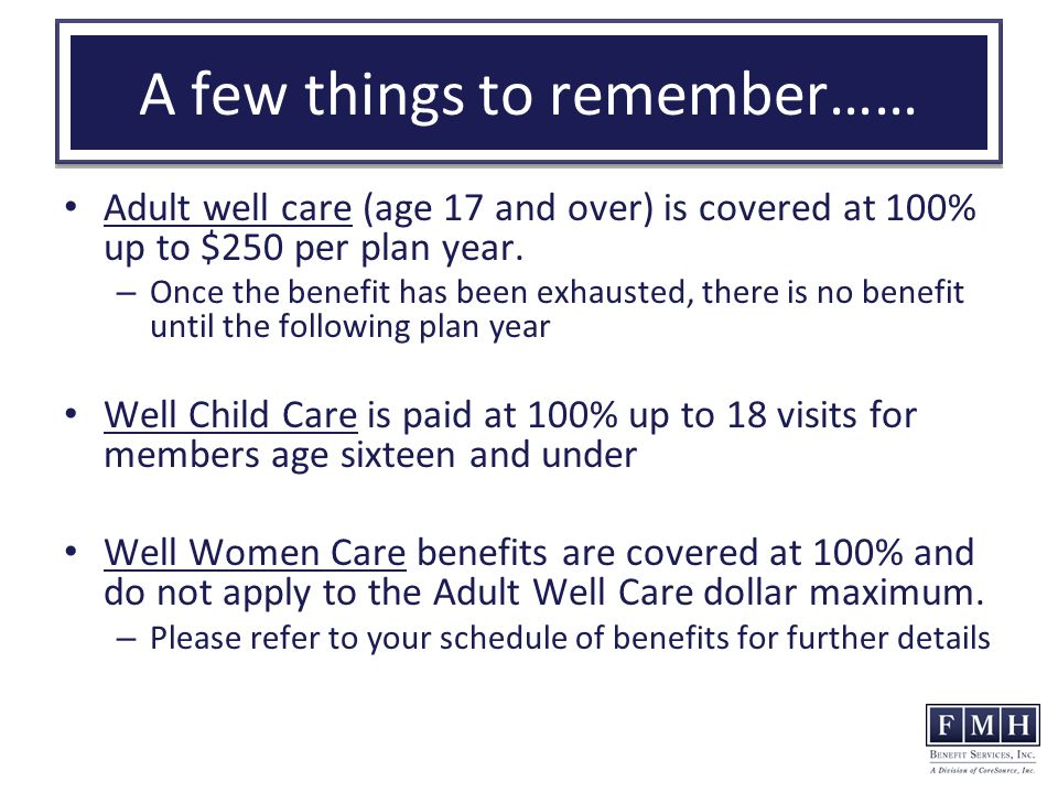 A few things to remember…… Adult well care (age 17 and over) is covered at 100% up to $250 per plan year.