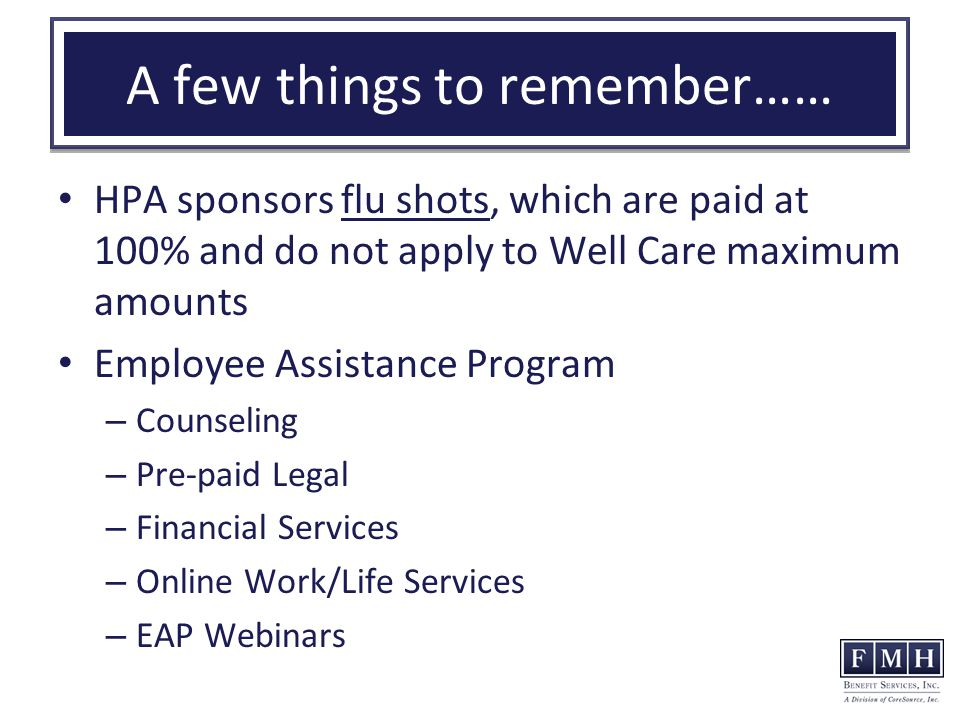 A few things to remember…… HPA sponsors flu shots, which are paid at 100% and do not apply to Well Care maximum amounts Employee Assistance Program – Counseling – Pre-paid Legal – Financial Services – Online Work/Life Services – EAP Webinars
