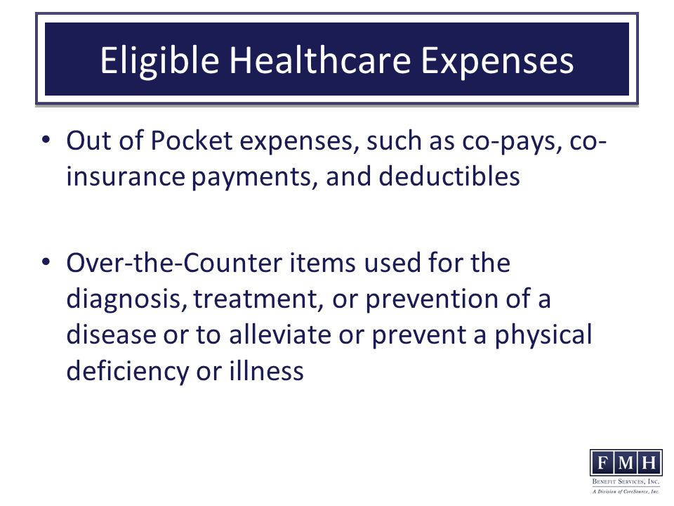Eligible Healthcare Expenses Out of Pocket expenses, such as co-pays, co- insurance payments, and deductibles Over-the-Counter items used for the diagnosis, treatment, or prevention of a disease or to alleviate or prevent a physical deficiency or illness