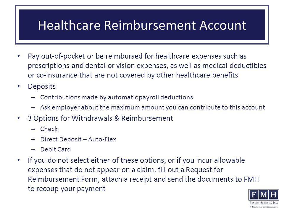 Healthcare Reimbursement Account Pay out-of-pocket or be reimbursed for healthcare expenses such as prescriptions and dental or vision expenses, as well as medical deductibles or co-insurance that are not covered by other healthcare benefits Deposits – Contributions made by automatic payroll deductions – Ask employer about the maximum amount you can contribute to this account 3 Options for Withdrawals & Reimbursement – Check – Direct Deposit – Auto-Flex – Debit Card If you do not select either of these options, or if you incur allowable expenses that do not appear on a claim, fill out a Request for Reimbursement Form, attach a receipt and send the documents to FMH to recoup your payment