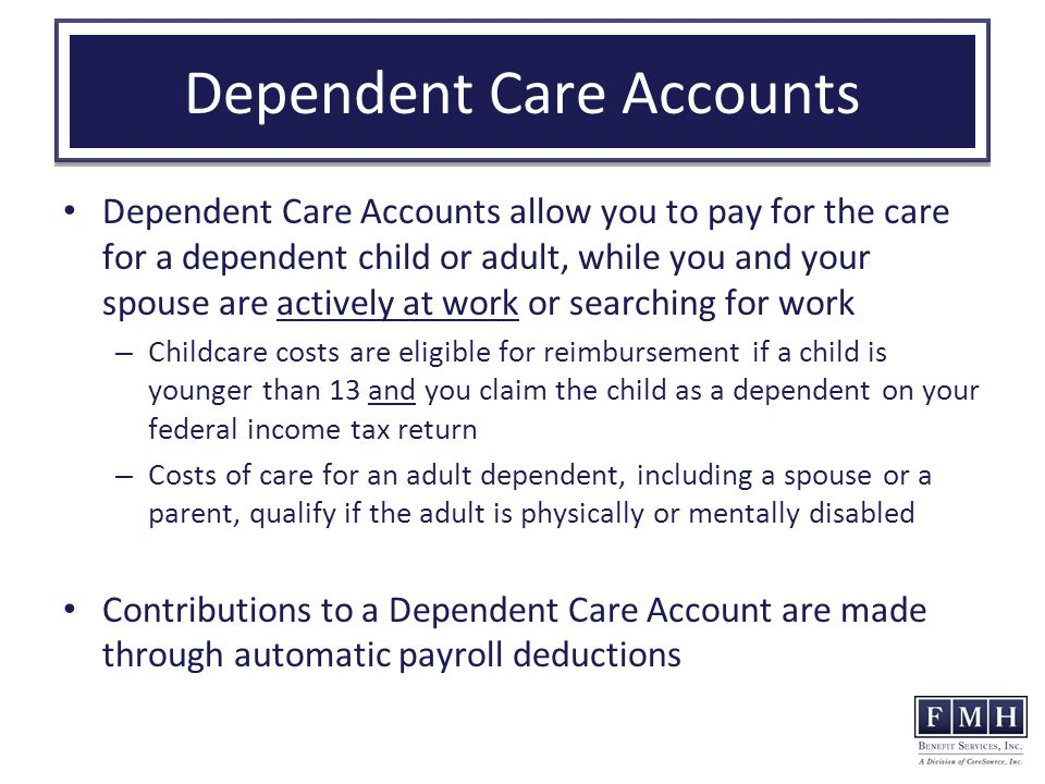 Dependent Care Accounts Dependent Care Accounts allow you to pay for the care for a dependent child or adult, while you and your spouse are actively at work or searching for work – Childcare costs are eligible for reimbursement if a child is younger than 13 and you claim the child as a dependent on your federal income tax return – Costs of care for an adult dependent, including a spouse or a parent, qualify if the adult is physically or mentally disabled Contributions to a Dependent Care Account are made through automatic payroll deductions