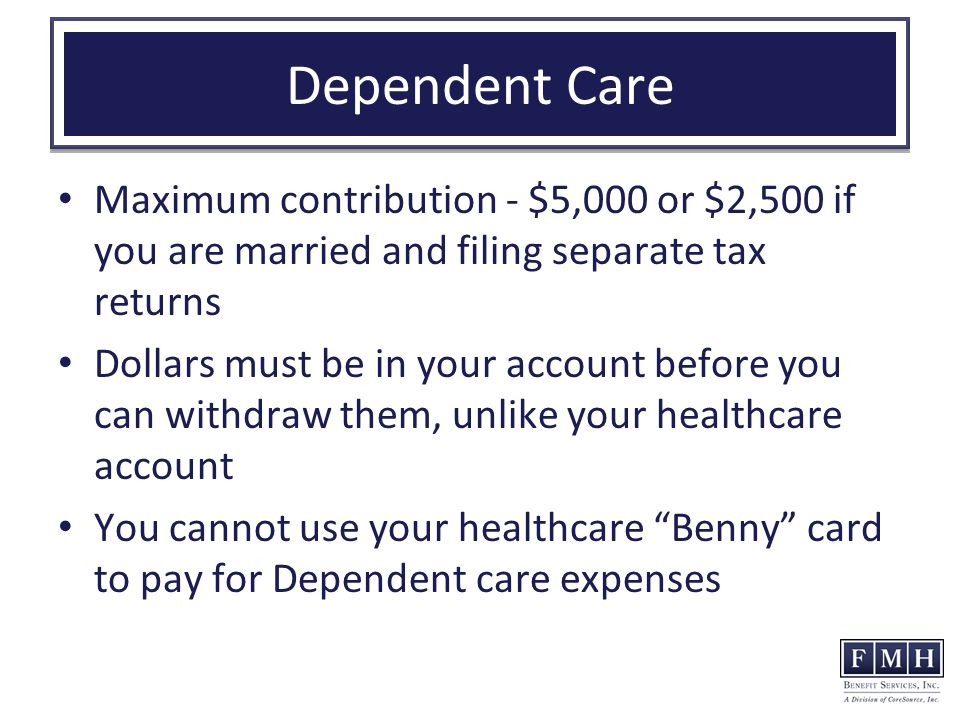Dependent Care Maximum contribution - $5,000 or $2,500 if you are married and filing separate tax returns Dollars must be in your account before you can withdraw them, unlike your healthcare account You cannot use your healthcare Benny card to pay for Dependent care expenses