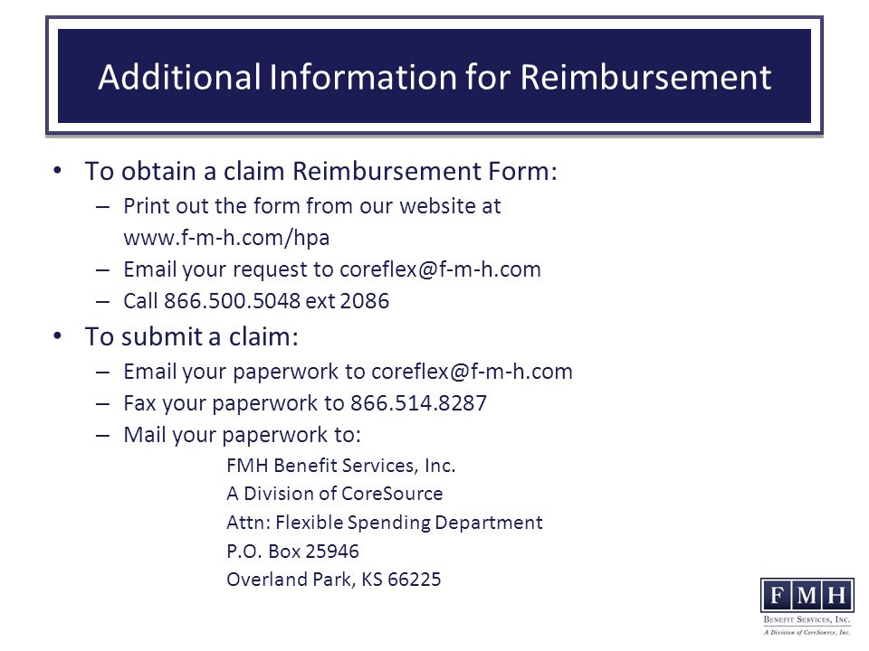 Additional Information for Reimbursement To obtain a claim Reimbursement Form: – Print out the form from our website at www.f-m-h.com/hpa – Email your request to coreflex@f-m-h.com – Call 866.500.5048 ext 2086 To submit a claim: – Email your paperwork to coreflex@f-m-h.com – Fax your paperwork to 866.514.8287 – Mail your paperwork to: FMH Benefit Services, Inc.