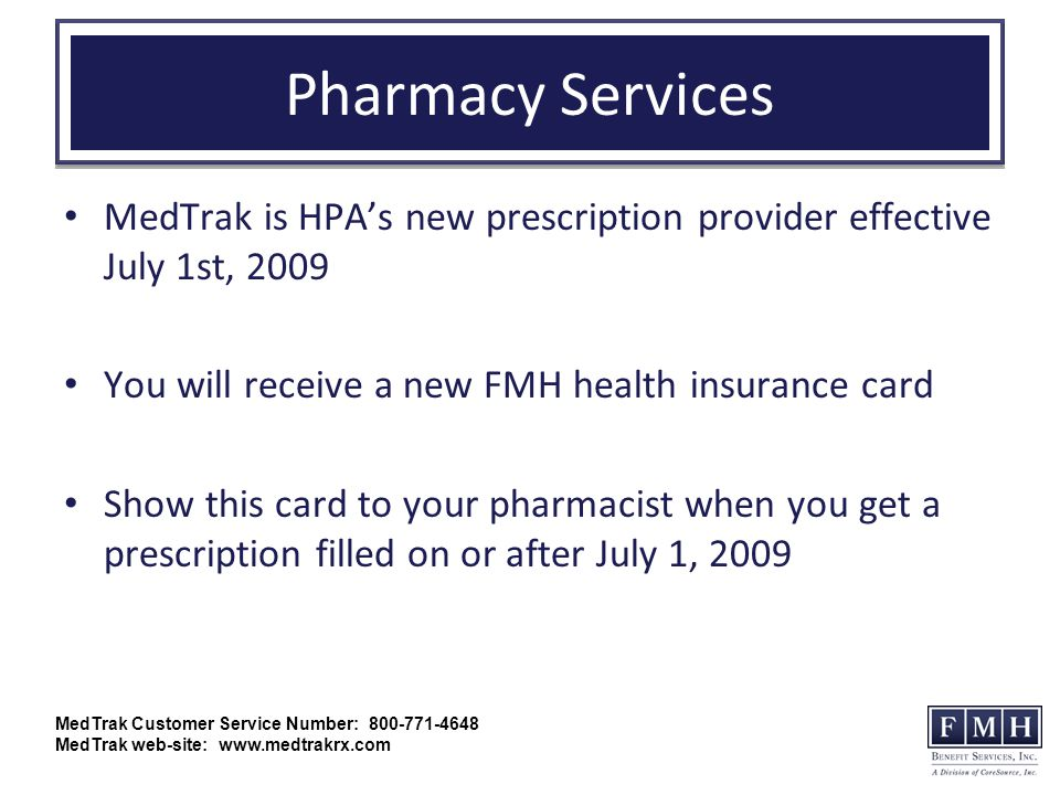 Pharmacy Services MedTrak is HPA's new prescription provider effective July 1st, 2009 You will receive a new FMH health insurance card Show this card to your pharmacist when you get a prescription filled on or after July 1, 2009 MedTrak Customer Service Number: 800-771-4648 MedTrak web-site: www.medtrakrx.com