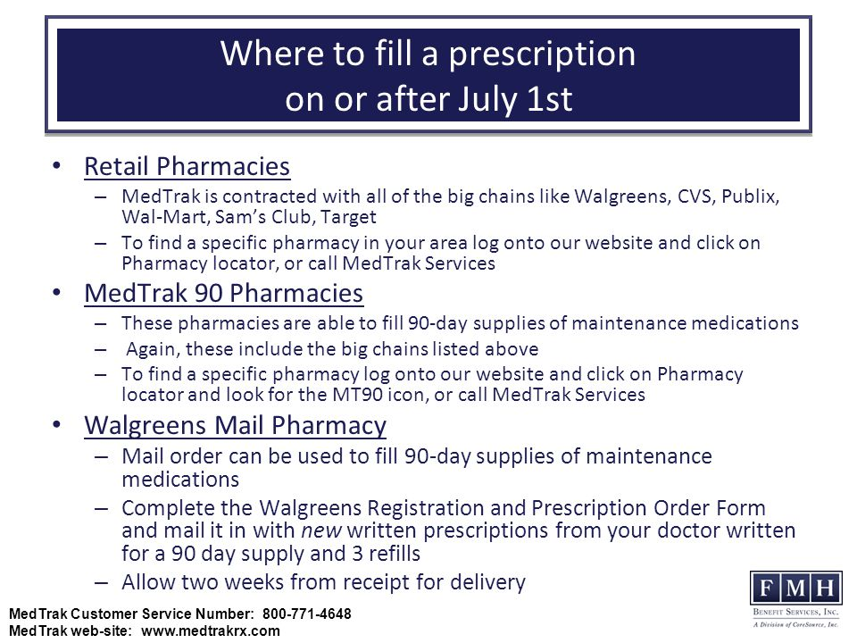 Where to fill a prescription on or after July 1st Retail Pharmacies – MedTrak is contracted with all of the big chains like Walgreens, CVS, Publix, Wal-Mart, Sam's Club, Target – To find a specific pharmacy in your area log onto our website and click on Pharmacy locator, or call MedTrak Services MedTrak 90 Pharmacies – These pharmacies are able to fill 90-day supplies of maintenance medications – Again, these include the big chains listed above – To find a specific pharmacy log onto our website and click on Pharmacy locator and look for the MT90 icon, or call MedTrak Services Walgreens Mail Pharmacy – Mail order can be used to fill 90-day supplies of maintenance medications – Complete the Walgreens Registration and Prescription Order Form and mail it in with new written prescriptions from your doctor written for a 90 day supply and 3 refills – Allow two weeks from receipt for delivery MedTrak Customer Service Number: 800-771-4648 MedTrak web-site: www.medtrakrx.com