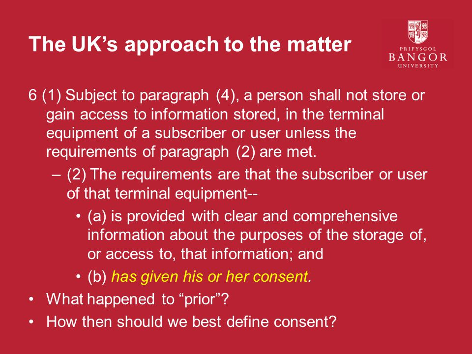 The UK's approach to the matter 6 (1) Subject to paragraph (4), a person shall not store or gain access to information stored, in the terminal equipment of a subscriber or user unless the requirements of paragraph (2) are met.