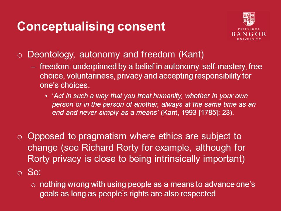 Conceptualising consent o Deontology, autonomy and freedom (Kant) –freedom: underpinned by a belief in autonomy, self-mastery, free choice, voluntariness, privacy and accepting responsibility for one's choices.