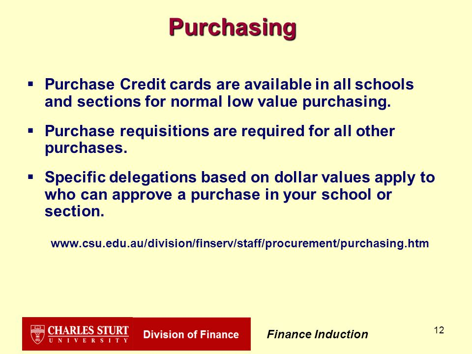 Finance Induction 12 Purchasing  Purchase Credit cards are available in all schools and sections for normal low value purchasing.