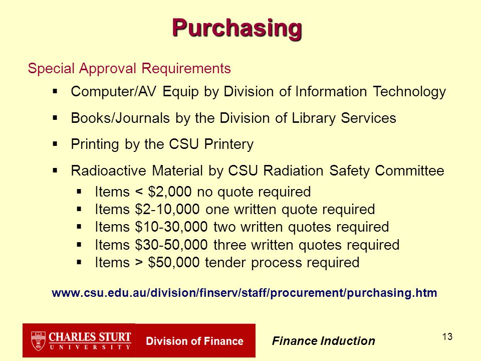 Finance Induction 13 Purchasing Special Approval Requirements  Computer/AV Equip by Division of Information Technology  Books/Journals by the Division of Library Services  Printing by the CSU Printery  Radioactive Material by CSU Radiation Safety Committee  Items < $2,000 no quote required  Items $2-10,000 one written quote required  Items $10-30,000 two written quotes required  Items $30-50,000 three written quotes required  Items > $50,000 tender process required www.csu.edu.au/division/finserv/staff/procurement/purchasing.htm