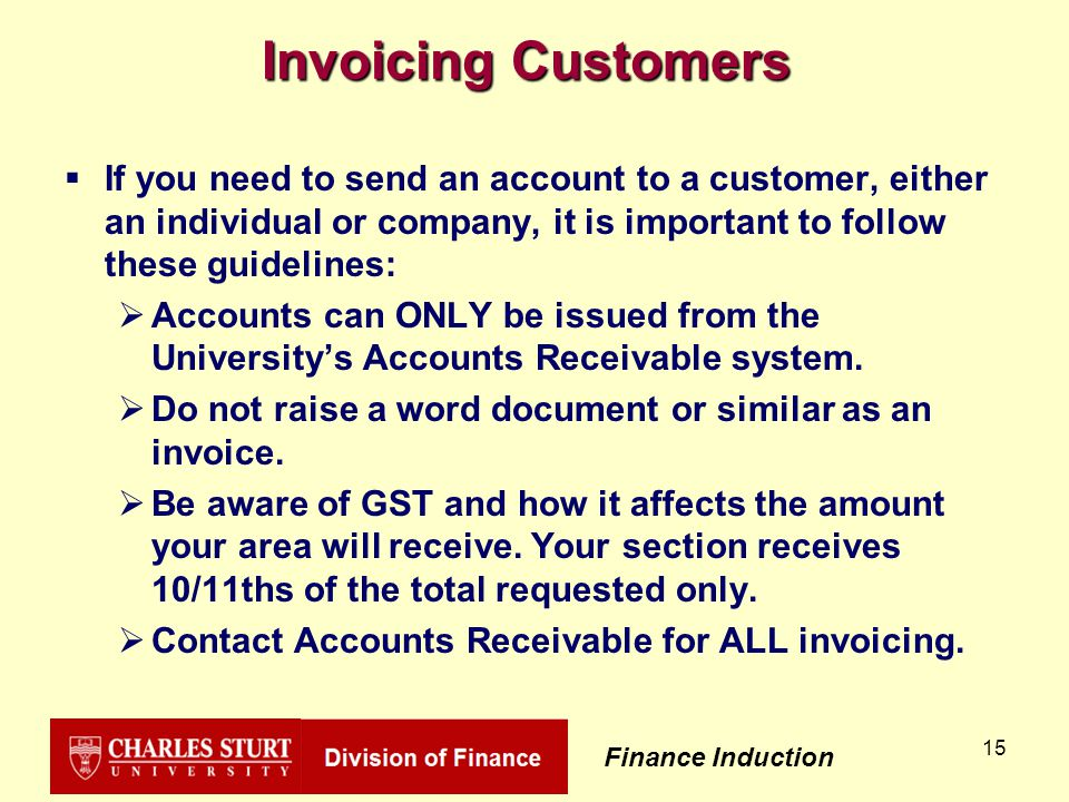 Finance Induction 15 Invoicing Customers  If you need to send an account to a customer, either an individual or company, it is important to follow these guidelines:  Accounts can ONLY be issued from the University's Accounts Receivable system.