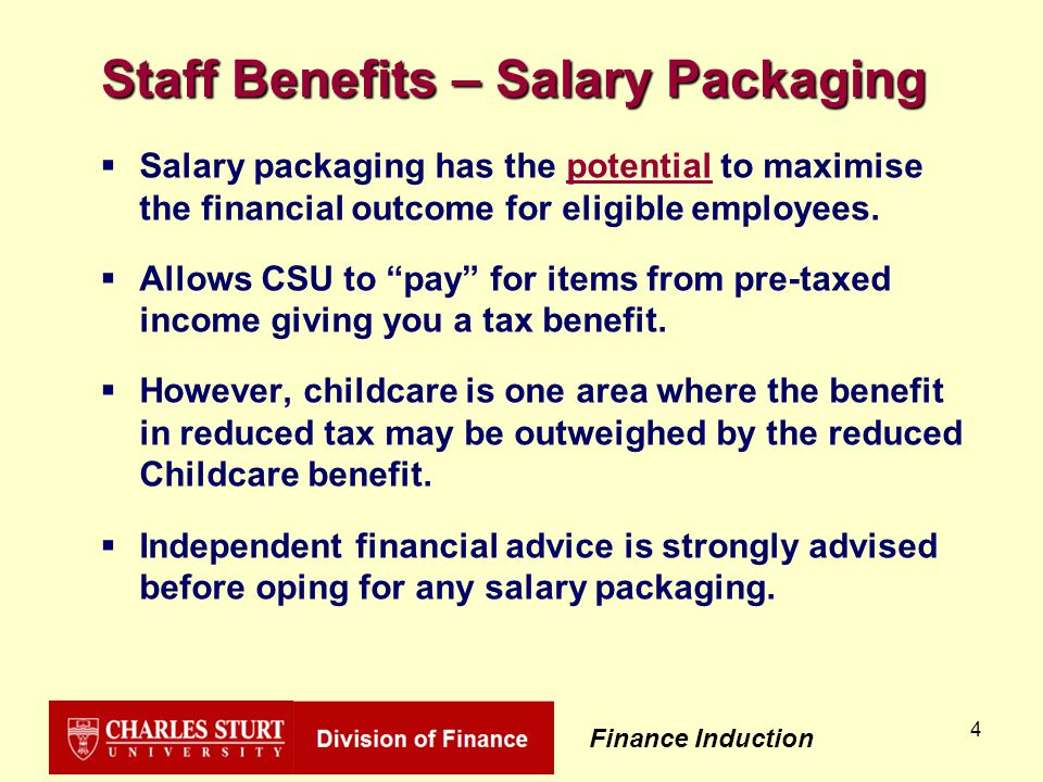 Finance Induction 5 Salary Packaging Options  Self education directly related to current employment - Specifically excludes HECS  Portable computers  Professional memberships  CSU Childcare and Preschool fees  Some superannuation  Corporate Uniform  Motor Vehicles NB.