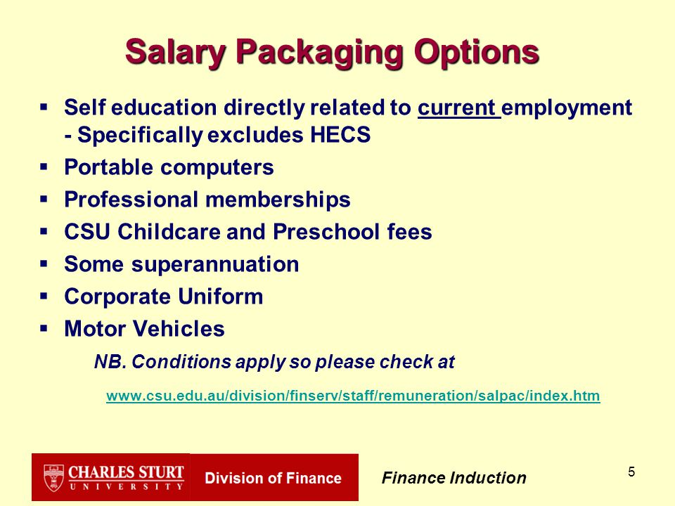 Finance Induction 5 Salary Packaging Options  Self education directly related to current employment - Specifically excludes HECS  Portable computers  Professional memberships  CSU Childcare and Preschool fees  Some superannuation  Corporate Uniform  Motor Vehicles NB.