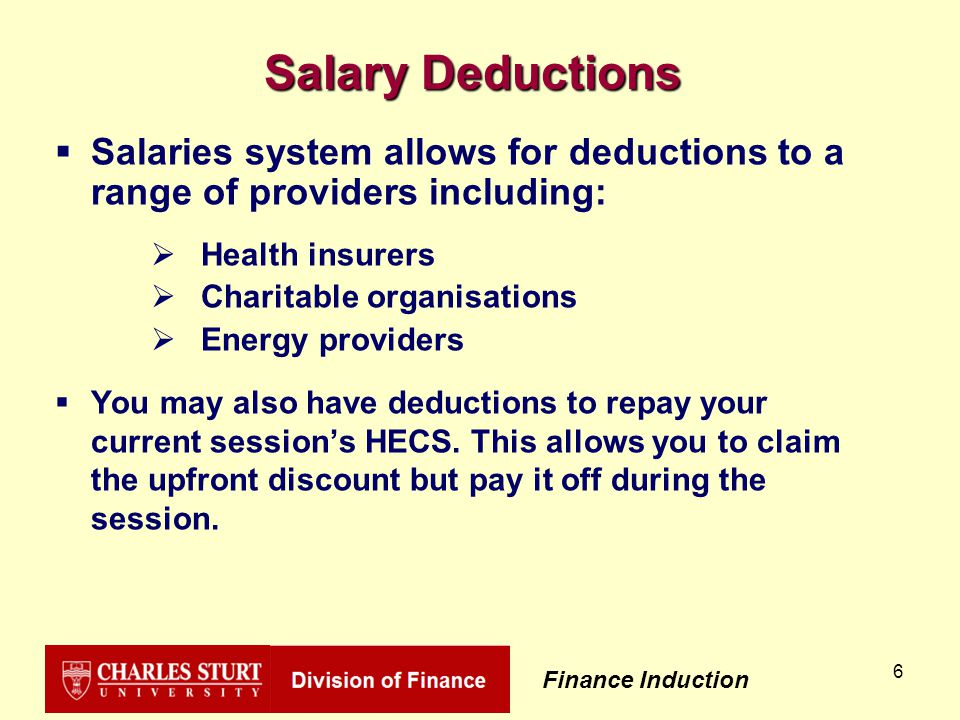 Finance Induction 6 Salary Deductions  Salaries system allows for deductions to a range of providers including:  Health insurers  Charitable organisations  Energy providers  You may also have deductions to repay your current session's HECS.