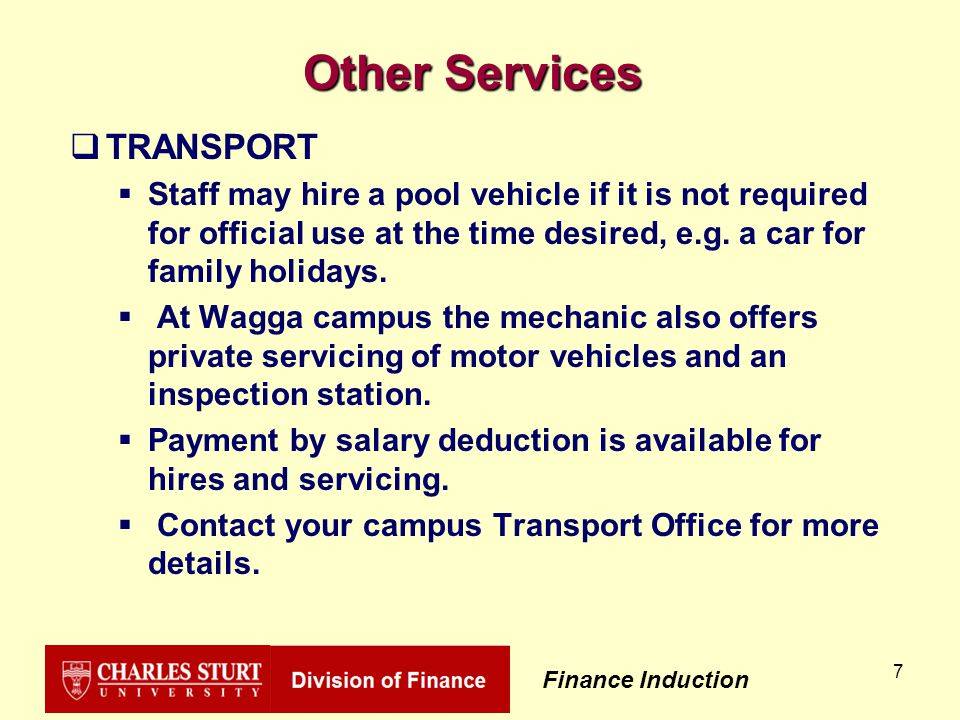 Finance Induction 7 Other Services  TRANSPORT  Staff may hire a pool vehicle if it is not required for official use at the time desired, e.g.