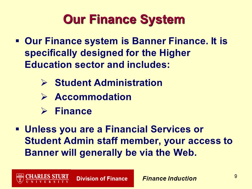 Finance Induction 9 Our Finance System  Our Finance system is Banner Finance.