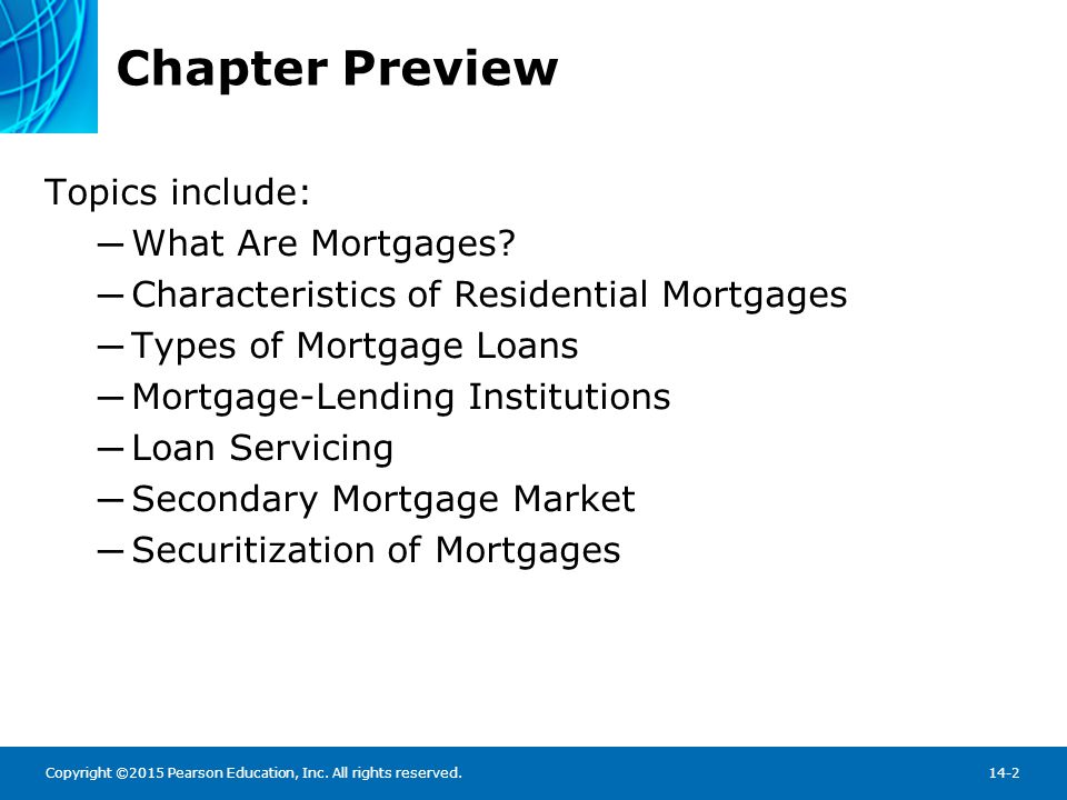 Copyright ©2015 Pearson Education, Inc. All rights reserved.14-2 Chapter Preview Topics include: ─ What Are Mortgages? ─ Characteristics of Residentia