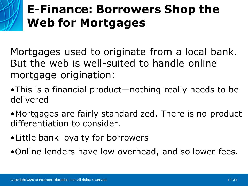 Copyright ©2015 Pearson Education, Inc. All rights reserved.14-31 E-Finance: Borrowers Shop the Web for Mortgages Mortgages used to originate from a l