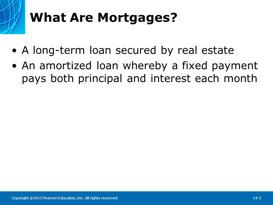 Copyright ©2015 Pearson Education, Inc. All rights reserved.14-3 What Are Mortgages? A long-term loan secured by real estate An amortized loan whereby